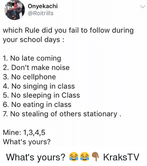 Fail, Memes, and School: Onyekachi  @Roitrills  which Rule did you fail to follow during  your school days:  1. No late coming  2. Don't make noise  3. No cellphone  4. No singing in class  5. No sleeping in Class  6. No eating in class  7. No stealing of others stationary  Mine: 1,3,4,5  What's yours? What's yours? 😂😂👇🏾 KraksTV