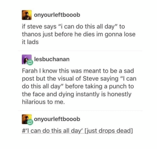 """Hilarious, Sad, and Thanos: onyourleftbooob  if steve says """"i can do this all day"""" to  thanos just before he dies im gonna lose  it lads  lesbuchanan  Farah I know this was meant to be a sad  post but the visual of Steve saying """"I can  do this all day"""" before taking a punch to  the face and dying instantly is honestly  hilarious to me.  onyourleftbooob  #I can do this all day' [just drops dead]"""