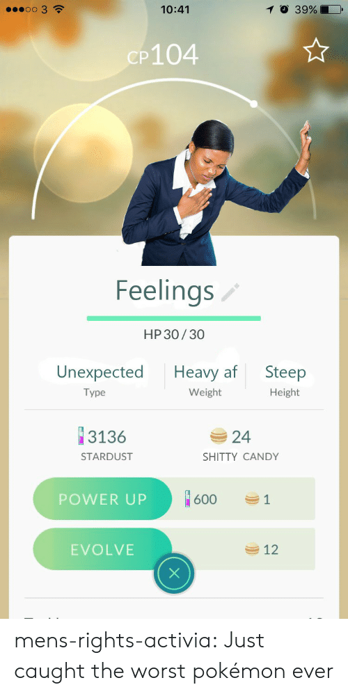 Af, Candy, and Pokemon: oo 3  10:41  O 39%  CP104  Feelings  HP 30/30  Unexpected Heavy af Steep  Height  Type  Weight  3136  24  SHITTY CANDY  STARDUST  POWER UP  1600  EVOLVE  12 mens-rights-activia:  Just caught the worst pokémon ever