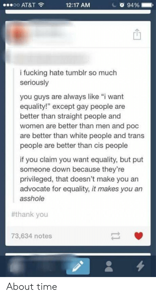 "Fucking, Tumblr, and White People: oo AT&T  12:17 AM  94 %  i fucking hate tumblr so much  seriously  you guys are always like ""i want  equality!"" except gay people are  better than straight people and  women are better than men and poc  are better than white people and trans  people are better than cis people  if you claim you want equality, but put  someone down because they're  privileged, that doesn't make you an  advocate for equality, it makes you an  asshole  #thank you  73,634 notes About time"