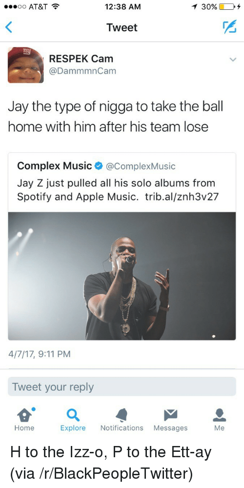 9/11, Apple, and Blackpeopletwitter: oo AT&T  12:38 AM  30%.  Tweet  nu  RESPEK Cam  @DammmnCam  Jay the type of nigga to take the ball  home with him after his team lose  Complex Music @ComplexMusic  Jay Z just pulled all his solo albums from  Spotify and Apple Music. trib.al/znh3v27  4/7/17, 9:11 PM  Tweet your reply  Home  Explore Notifications Messages  Me <p>H to the Izz-o, P to the Ett-ay (via /r/BlackPeopleTwitter)</p>