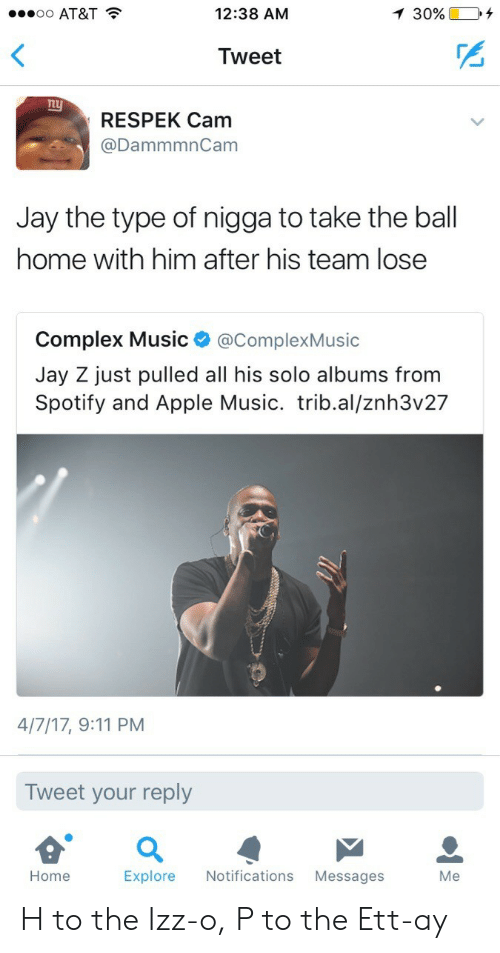 9/11, Apple, and Complex: oo AT&T  12:38 AM  30%.  Tweet  nu  RESPEK Cam  @DammmnCam  Jay the type of nigga to take the ball  home with him after his team lose  Complex Music @ComplexMusic  Jay Z just pulled all his solo albums from  Spotify and Apple Music. trib.al/znh3v27  4/7/17, 9:11 PM  Tweet your reply  Home  Explore Notifications Messages  Me H to the Izz-o, P to the Ett-ay