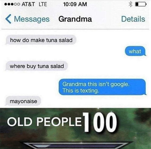Google, Grandma, and Memes: oo AT&T LTE  10:09 AM  Messages Grandma  Details  how do make tuna salad  what  where buy tuna salad  Grandma this isn't google.  This is texting.  mayonaise  OLD PEOPLE 00