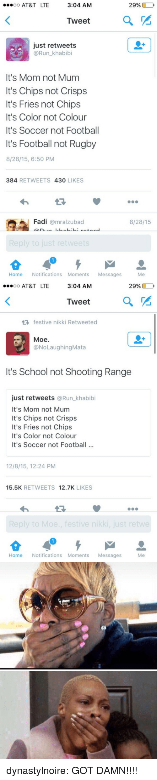 Football, Run, and School: oo AT&T LTE  3:04 AM  29%)  o  Tweet  a  just retweets  @Run khabibi  It's Mom not Mum  It's Chips not Crisps  It's Fries not Chips  It's Color not Colour  It's Soccer not Football  It's Football not Rugby  8/28/15, 6:50 PM  384 RETWEETS 430 LIKES  Fadi @mralzubad  8/28/15  Home Notifications Moments Messages  Me   oo AT&T LTE  3:04 AM  29%)  o  Tweet  a  festive nikki Retweeted  Moe.  @NoLaughingMata  It's School not Shooting Range  just retweets @Run_khabibi  It's Mom not Mum  It's Chips not Crisps  It's Fries not Chips  It's Color not Colour  It's Soccer not Footbal  12/8/15, 12:24 PM  15.5K RETWEETS 12.7K LIKES  Home Notifications Moments Messages  Me dynastylnoire:  GOT DAMN!!!!