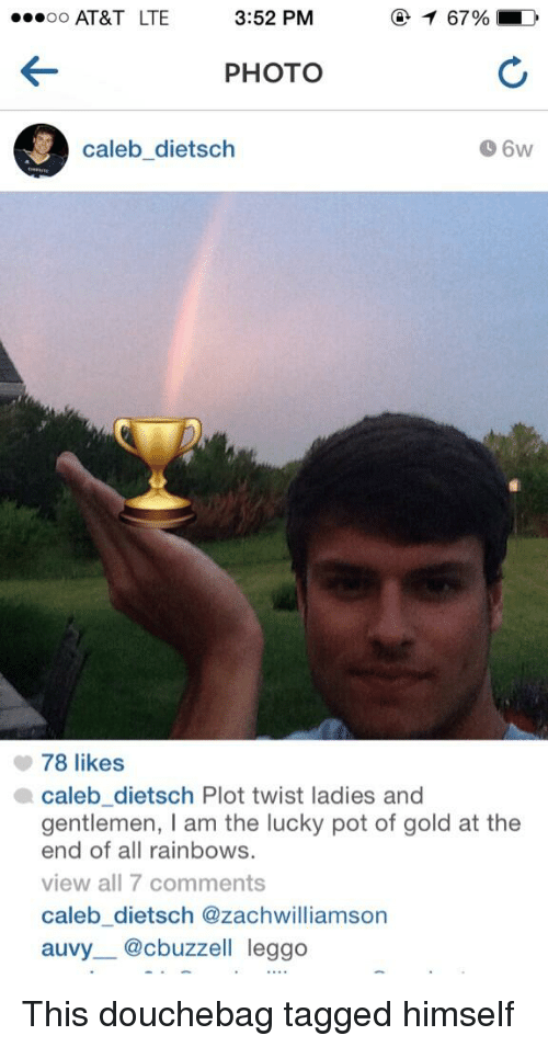 Douchebag, Memes, and 🤖: ...oo AT&T LTE  3:52 PM  T 67%, LD  PHOTO  Caleb dietsch  78 likes  a caleb dietsch Plot twist ladies and  gentlemen, I am the lucky pot of gold at the  end of all rainbows.  view all 7 comments  Caleb dietsch @zach williamson  auvy @cbuzzell leggo This douchebag tagged himself