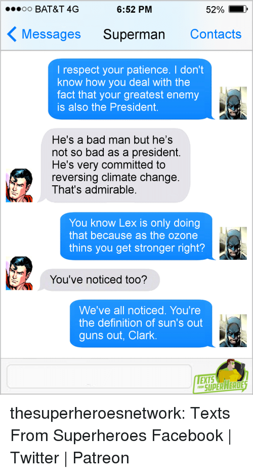 Bad, Facebook, and Guns: oo BAT&T 4G  6:52 PM  52%  Messages Superman Contacts  I respect your patience. I don't  know how you deal with the  fact that your greatest enemy  is also the President.  He's a bad man but he's  not so bad as a president.  He's very committed to  reversing climate change.  That's admirable.  You know Lex is only doing  that because as the ozone  thins you get stronger right?  You've noticed too?  We've all noticed. You're  the definition of sun's out  guns out, Clark.  TEXTS  RON SUPERAEROE thesuperheroesnetwork: Texts From Superheroes Facebook | Twitter | Patreon