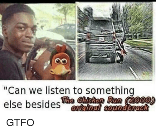 "Memes, Run, and Chicken: Oo  ""Can we listen to something  else besides  The Chicken Run (2000) GTFO"