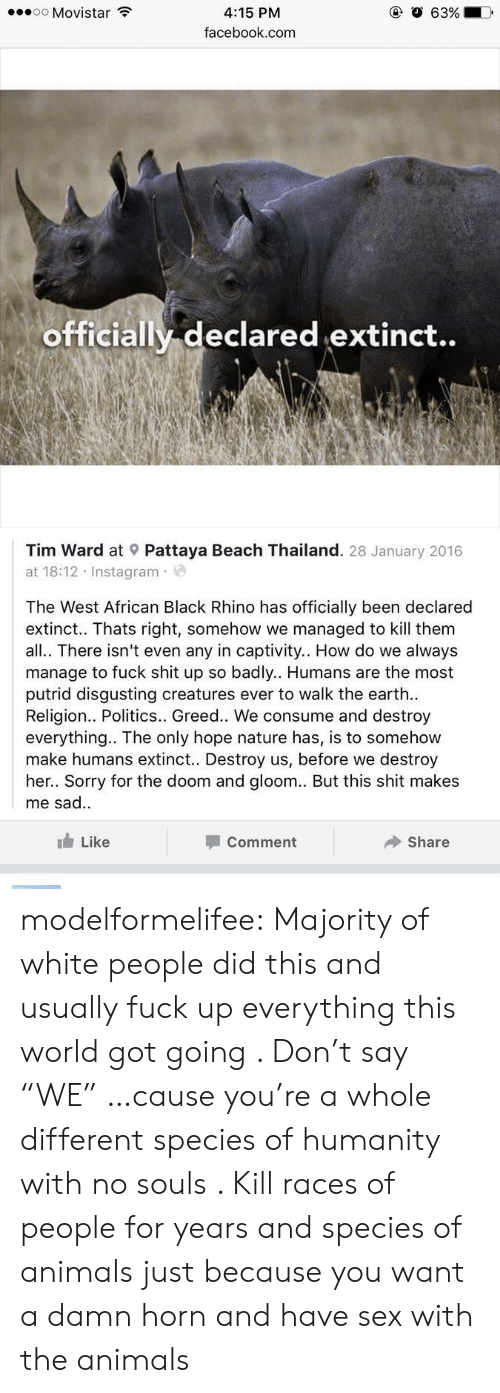 """Animals, Facebook, and Instagram: oo Movistar  63%  4:15 PM  facebook.com  officially declared extinct..  Tim Ward at Pattaya Beach Thailand. 28 January 2016  at 18:12 Instagram  The West African Black Rhino has officially been declared  extinct.. Thats right, somehow we managed to kill them  all.. There isn't even any in captivity.. How do we always  manage to fuck shit up so badly.. Humans are the most  putrid disgusting creatures ever to walk the earth  Religion.. Politics.. Greed.. We consume and destroy  everything.. The only hope nature has, is to somehow  make humans extinct.. Destroy us, before we destroy  her.. Sorry for the doom and gloom.. But this shit makes  me sad.  Like  Comment  Share modelformelifee:  Majority of white people did this and usually fuck up everything this world got going . Don't say """"WE"""" …cause you're a whole different species of humanity with no souls . Kill races of people for years and species of animals just because you want a damn horn  and have sex with the animals"""