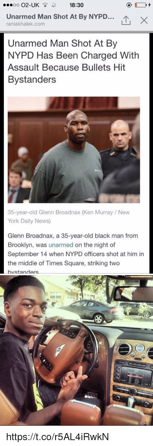 Ken, New York, and News: OO  O2-UK  18:30  Unarmed Man Shot At By NYPD...  X  raniakhalek.com  Unarmed Man Shot At By  NYPD Has Been Charged With  Assault Because Bullets Hit  Bystanders  35-year-old Glenn Broadnax (Ken Murray New  York Daily News)  Glenn Broadnax, a 35-year-old black man from  Brooklyn, was unarmed on the night of  September 14 when NYPD officers shot at him in  the middle of Times Square, striking two  bvstanders https://t.co/r5AL4iRwkN