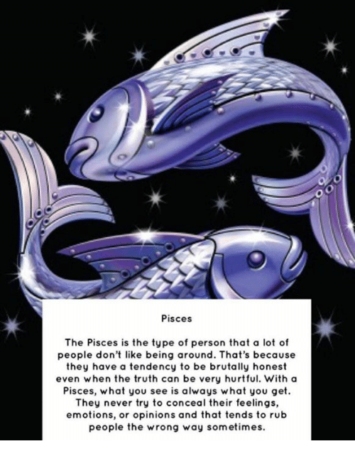 Pisces, Never, and Truth: Oo  Pisces  The Pisces is the type of person that a lot of  people don't like being around. That's because  they have a tendency to be brutally honest  even when the truth can be very hurtful. With a  Pisces, what you see is always what you get  They never try to conceal their feelings,  emotions, or opinions and that tends to rub  people the wrong way sometimes.