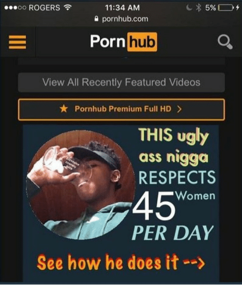 "Ass, Porn Hub, and Pornhub: oo ROGERS  11:34 AM  0 pornhub.com  Porn  hub  View All Recently Featured Videos  ★ Pornhub Premium Full HD >  THIS ugly  ass nigga  RESPECTS  45""  Women  PER DAY  See how he does it-->"