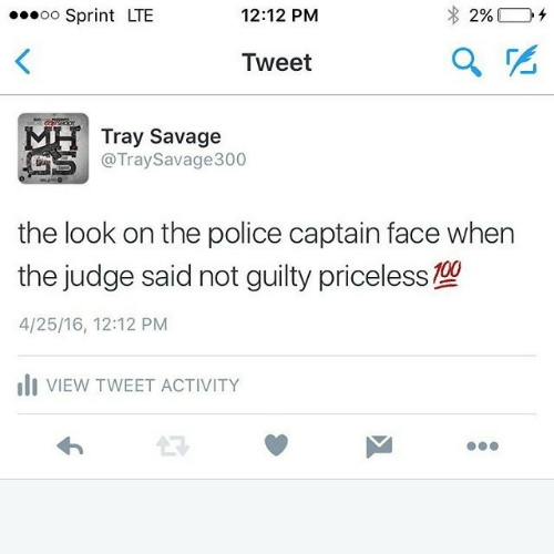 Police, Savage, and Sprint: oo Sprint LTE  12:12 PM  Tweet  Tray Savage  @TraySavage300  the look on the police captain face when  the judge said not guilty priceless  4/25/16, 12:12 PM  ili VIEW TWEET ACTIVITY