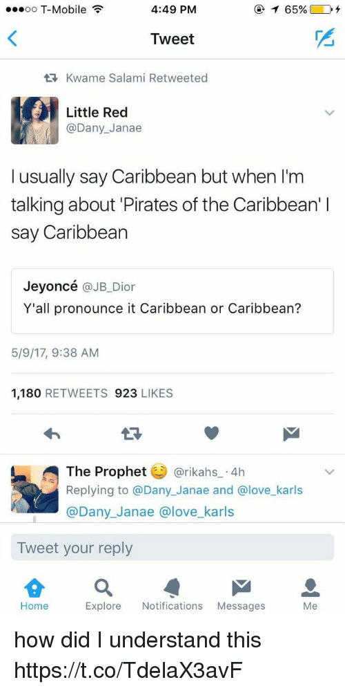 Love, T-Mobile, and Home: ...oo T-Mobile  4:49 PM  Tweet  tR, Kwame Salami Retweeted  Little Red  @Dany Janae  I usually say Caribbean but when l'm  talking about Pirates of the Caribbean' l  say Caribbean  Jeyoncé  @JB Dior  Y'all pronounce it Caribbean or Caribbean?  5/9/17, 9:38 AM  1,180  RETWEETS 923  LIKES  The Prophet  @rikahs 4h  Replying to a Dany Janae and Glove karls  @Dany Janae a love karls  Tweet your reply  Home  Explore Notifications  Messages  Me how did I understand this https://t.co/TdelaX3avF