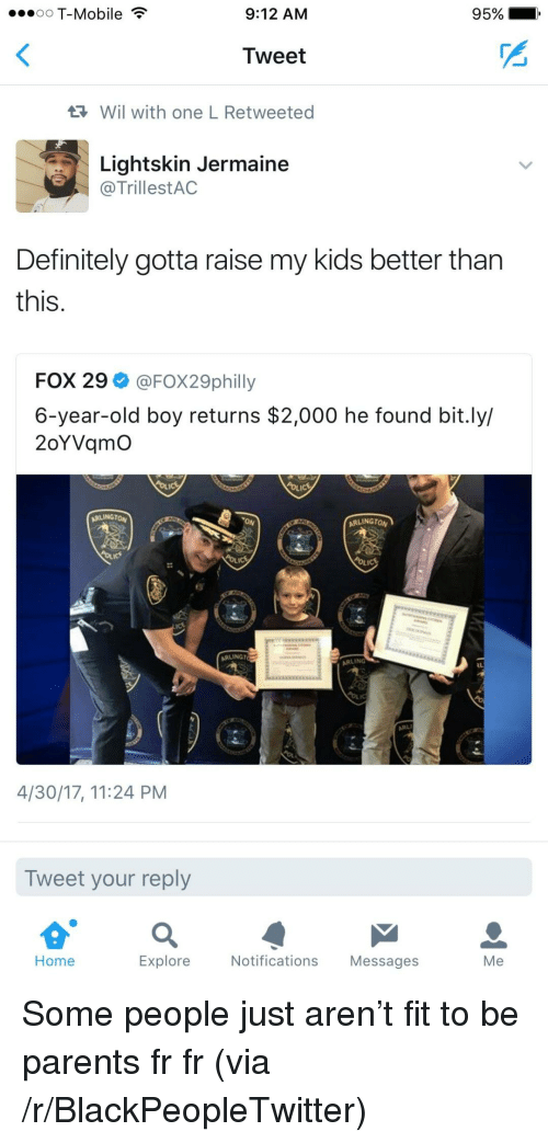 Blackpeopletwitter, Definitely, and Parents: oO T-Mobile  9:12 AM  95%  Tweet  Wil with one L Retweeted  Lightskin Jermaine  @TrillestAC  Definitely gotta raise my kids better tharn  this  FOX 29 @FOX29philly  6-year-old boy returns $2,000 he found bit.ly/  2oYVqmO  ARLINGTON  ARLINGTO  ARLINGT  ARLING  4/30/17, 11:24 PM  Tweet your reply  Home  Explore  Notifications Messages  Me <p>Some people just aren't fit to be parents fr fr (via /r/BlackPeopleTwitter)</p>