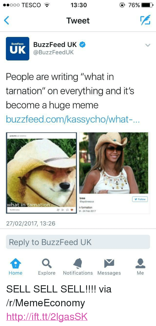 "Meme, Formation, and Buzzfeed: oo TESCO  13:30  Tweet  BuzzFeed UK  @BuzzFeedUK  BuzzFeeD  UK  People are writing ""what in  tarnation"" on everything and it's  become a huge meme  buzzfeed.com/kassycho/what-  bree  @ayobreezus  Folow  what in tarnation  n formation  M-24 Feb 2017  1440 notes  27/02/2017, 13:26  Reply to BuzzFeed UK  Home  Explore Notifications Messages  Me <p>SELL SELL SELL!!!! via /r/MemeEconomy <a href=""http://ift.tt/2lgasSK"">http://ift.tt/2lgasSK</a></p>"