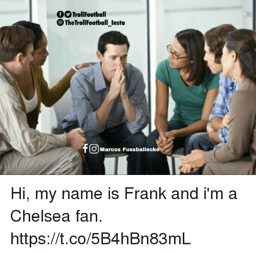 Chelsea, Memes, and 🤖: OO TrollFootball  The TrollFootball Insta  F OMarcos Fussballecka Hi, my name is Frank and i'm a Chelsea fan. https://t.co/5B4hBn83mL