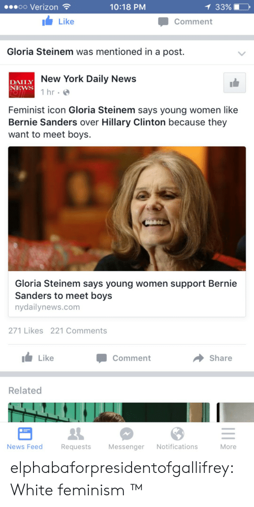 Bernie Sanders, Feminism, and Hillary Clinton: .oo Verizon  10:18 PM  33%  Like  Comment  Gloria Steinem was mentioned in a post.  LY New York Daily News  DAILY  NEWS  1 hr  Feminist icon Gloria Steinem says young women like  Bernie Sanders over Hillary Clinton because they  want to meet boys.  Gloria Steinem says young women support Bernie  Sanders to meet boys  nydallynews.com  271 Likes 221 Comments  Like  Comment  Share  Relateo  News Feed  Requests Messenger Notifications  More elphabaforpresidentofgallifrey:  White feminism ™