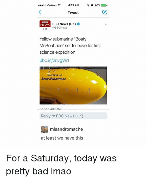 "Tumblr, Bbc, and Set: ...oo Verizon  4:19 AM  96%  Tweet  BBC News (UK)  NEWS  @BBC News  UK  Yellow submarine ""Boaty  McBoatface"" set to leave for first  science expedition  bbc.in/2nvgWil  Boaty MicBoatface  3/1317 4:17 AM  Reply to BBC News (UK)  misandromache  at least we have this For a Saturday, today was pretty bad lmao"