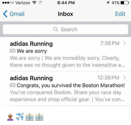 Adidas, Sorry, and Verizon: oo Verizon  8:44 PM  Inbox  a Search  Gmail  Edit  adidas Running  7:38 PM >  We are sorry  there was no thought given to the insensitive e...  adidas Running  TO  We are sorry I We are incredibly sorry, Clearly,  12:38 PM  Congrats, you survived the Boston Marathon!  You've conquered Boston. Share your race day  experience and shop official gear. You've con  TO <p>👳🏾♀️✈️🏢🏢</p>