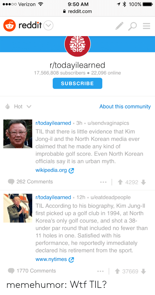Anaconda, Club, and Community: oo Verizon  9:50 AM  reddit.com  100%  5 reddit  r/todayilearned  17,566,808 subscribers 22,096 online  SUBSCRIBE  Hot  About this community  r/todayilearned 3h u/sendvaginapics  TIL that there is little evidence that Kim  Jong-il and the North Korean media ever  claimed that he made any kind of  improbable golf score. Even North Korean  officials say it is an urban myth.  wikipedia.org  262 Comments  14292  r/todayilearned 12h u/eatdeadpeople  TIL According to his biography, Kim Jung-II  first picked up a golf club in 1994, at North  Korea's only golf course, and shot a 38-  under par round that included no fewer than  1 holes in one. Satisfied with his  performance, he reportedly immediately  declared his retirement from the sport.  www.nytimes  1770 Comments  1 3766 memehumor:  Wtf TIL?