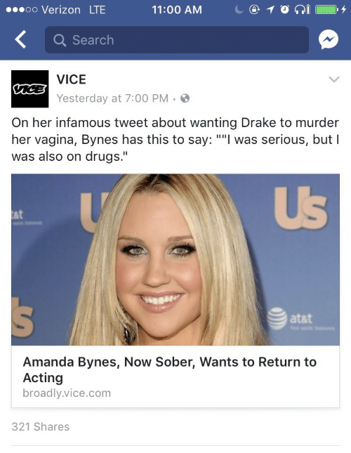 "Amanda Bynes, Drake, and Drugs: oo Verizon LTE  11:00 AM  C@10  İ ( O. 4  Q Search  VICE  Yesterday at 7:00 PM.  On her infamous tweet about wanting Drake to murder  her vagina, Bynes has this to say: """"l was serious, but I  was also on drugs.""  UB  at  atat  Amanda Bynes, Now Sober, Wants to Return to  Acting  broadly.vice.com  321 Shares"