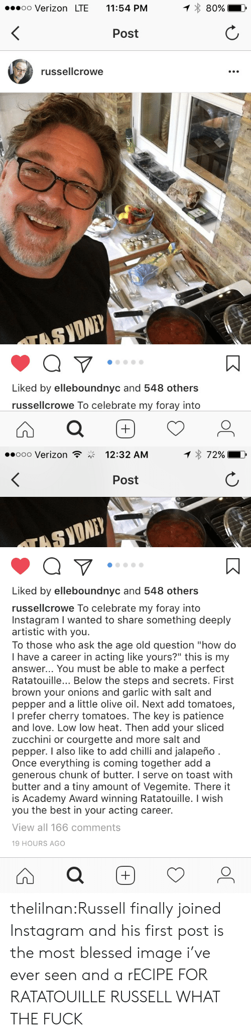 "Blessed, Instagram, and Love: oo Verizon LTE 11:54 PM  80%  Post  russellcrowe  Liked by elleboundnyc and 548 others  russellcrowe To celebrate my foray into   ooo Verizon  12:32 AM  Post  SYONE  Liked by elleboundnyc and 548 others  russellcrowe To celebrate my foray into  Instagram I wanted to share something deeply  artistic with you  To those who ask the age old question ""how do  I have a career in acting like yours?"" this is my  answer... You must be able to make a perfect  Ratatouille... Below the steps and secrets. First  brown your onions and garlic with salt and  pepper and a little olive oil. Next add tomatoes,  I prefer cherry tomatoes. The key is patience  and love. Low low heat. Then add your sliced  zucchini or courgette and more salt and  pepper. I also like to add chilli and jalapeño  Once everything is coming together add a  generous chunk of butter. I serve on toast with  butter and a tiny amount of Vegemite. There it  is Academy Award winning Ratatouille. I wish  you the best in your acting career.  View all 166 comments  19 HOURS AGO thelilnan:Russell finally joined Instagram and his first post is the most blessed image i've ever seen and a rECIPE FOR RATATOUILLE RUSSELL WHAT THE FUCK"