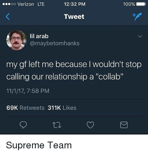 """Anaconda, Funny, and Supreme: oo Verizon LTE  12:32 PM  100% ,  Tweet  lil arab  @maybetomhanks  my gf left me because I wouldn't stop  calling our relationship a """"collab""""  11/1/17, 7:58 PM  69K Retweets 311K Likes Supreme Team"""