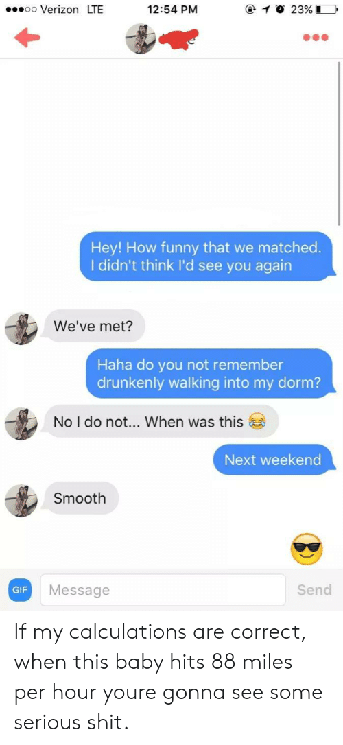 Funny, Gif, and Shit: oo Verizon LTE  12:54 PM  Hey! How funny that we matched.  I didn't think I'd see you agairn  We've met?  Haha do you not remember  drunkenly walking into my dorm?  No I do not  When was this  Next weekend  Smooth  GIF  Message  Send If my calculations are correct, when this baby hits 88 miles per hour youre gonna see some serious shit.
