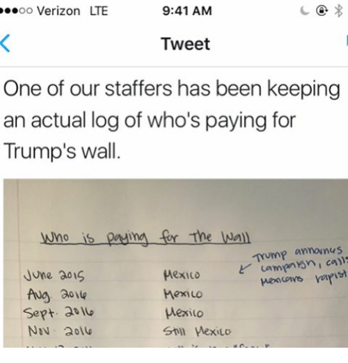 Memes, 🤖, and Lte: OO  Verizon LTE  9:41 AM  Tweet  One of our staffers has been keeping  an actual log of who's paying for  Trump's wall  wno is pasima The Wall  announus  Mexico Lampen Yen I call  cows rafi  June 301S  hexILO  Sept. at  Wexiuo