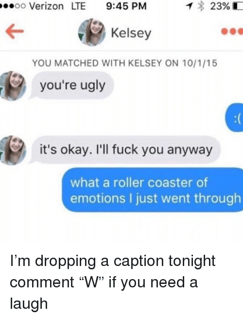 "Fuck You, Memes, and Ugly: oo Verizon LTE 9:45 PM  Kelsey  YOU MATCHED WITH KELSEY ON 10/1/15  you're ugly  it's okay. I'll fuck you anyway  what a roller coaster of  emotions I just went through I'm dropping a caption tonight comment ""W"" if you need a laugh"