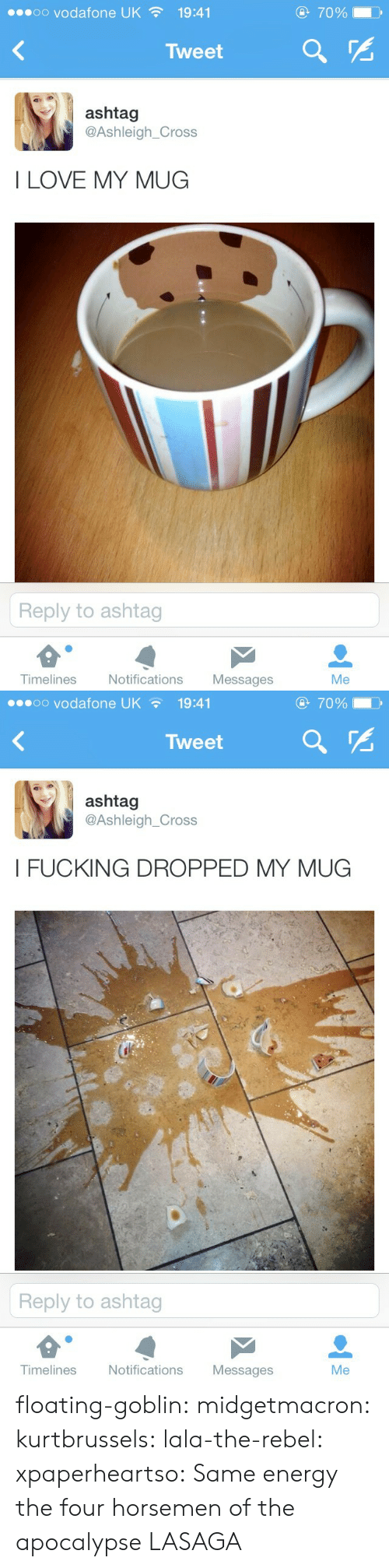 Energy, Love, and Tumblr: oo vodafone UK  70%  19:41  Tweet  ashtag  @Ashleigh_Cross  I LOVE MY MUG  Reply to ashtag  Timelines  Notifications  Messages  Me   oo vodafone UK  70%  19:41  Tweet  ashtag  @Ashleigh_Cross  I FUCKING DROPPED MY MUG  Reply to ashtag  Timelines  Notifications  Messages  Me floating-goblin: midgetmacron:  kurtbrussels:  lala-the-rebel:  xpaperheartso:  Same energy         the four horsemen of the apocalypse   LASAGA