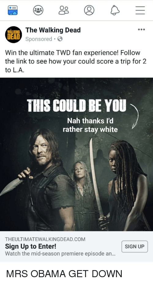 Obama, The Walking Dead, and Link: Oo  WALKING  DEAD  The Walking Dead  Sponsored  Win the ultimate TWD fan experience! Follow  the link to see how your could score a trip for 2  to L.A.  THIS COULD BE YOU  Nah thanks l'd  rather stay white  THEULTIMATEWALKINGDEAD.COM  Sign Up to Enter!  Watch the mid-season premiere episode an...  SIGN UP