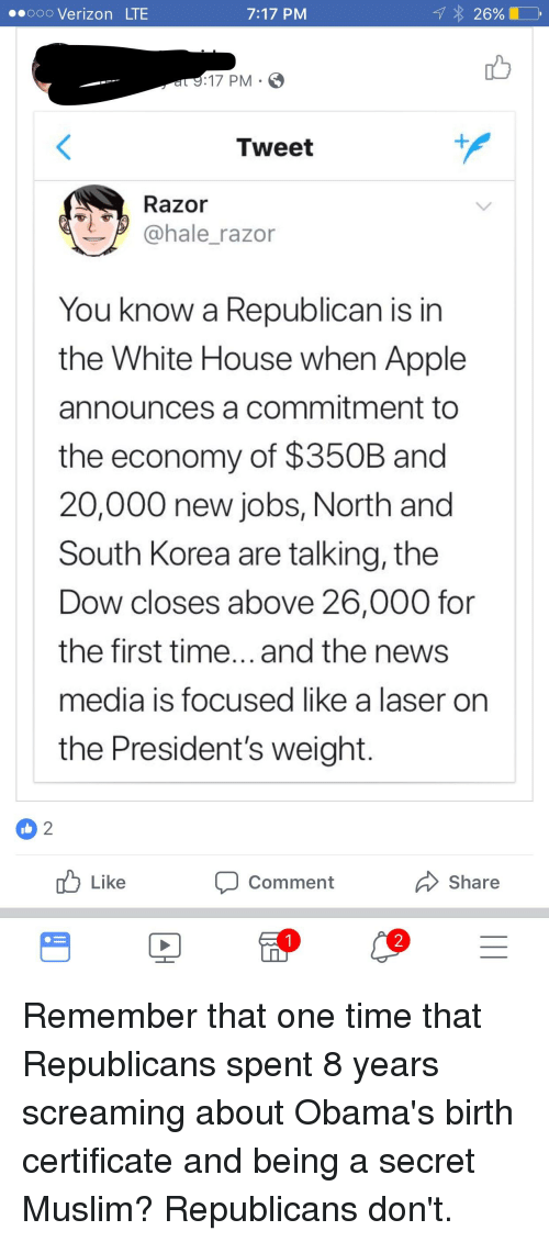 Apple, Muslim, and News: oo0 Verizon LTE  7:17 PM  e17 PM S  Tweet  Razor  @hale_razor  You know a Republican is in  the White House when Apple  announces a commitment to  the economy of $350B and  20,000 new jobs, North and  South Korea are talking, the  Dow closes above 26,000 for  the first time...and the news  media is focused like a laser on  the President's weight.  uLike  Comment  Share  2