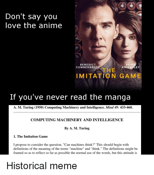 """Anime, Carolina Panthers, and Love: OOC  Don't say you  love the anime  BENEDICT  CUMBERBATCH  KEIRA  KN  石  THE  IMITATION GAME  If you've never read the manga  A. M. Turing (1950) Computing Machinery and Intelligence. Mind 49: 433-460.  COMPUTING MACHINERY AND INTELLIGENCE  By A. M. Turing  1. The Imitation Game  I propose to consider the question, """"Can machines think?"""" This should begin with  definitions of the meaning of the terms """"machine"""" and """"think."""" The definitions might be  framed so as to reflect so far as possible the normal use of the words, but this attitude is Historical meme"""