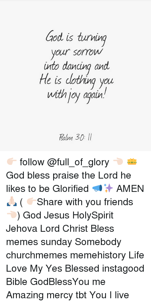 Blessed, Friends, and God: ood is tuving  your sorrow  into dancina and  He is dotving you  with joy agair  salm 👉🏻 follow @full_of_glory 👈🏻 👑God bless praise the Lord he likes to be Glorified 📣✨ AMEN 🙏🏻 ( 👉🏻Share with you friends 👈🏻) God Jesus HolySpirit Jehova Lord Christ Bless memes sunday Somebody churchmemes memehistory Life Love My Yes Blessed instagood Bible GodBlessYou me Amazing mercy tbt You I live