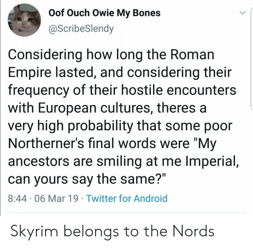 "Android, Bones, and Empire: Oof Ouch Owie My Bones  @ScribeSlendy  Considering how long the Roman  Empire lasted, and considering their  frequency of their hostile encounters  with European cultures, theres a  very high probability that some poor  Northerner's final words were ""My  ancestors are smiling at me Imperial,  can yours say the same?""  8:44 06 Mar 19 Twitter for Android Skyrim belongs to the Nords"