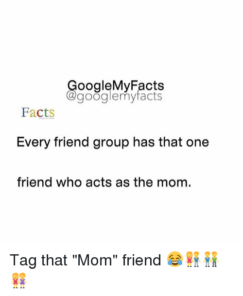 """Facts, Friends, and Google: oogleMy Facts  google my facts  Facts  Every friend group has that one  friend who acts as the mom. Tag that """"Mom"""" friend 😂👫👬👭"""
