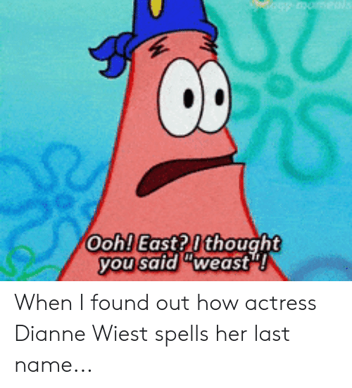 """SpongeBob, Thought, and How: Ooh! East? I thought  you said """"weast""""! When I found out how actress Dianne Wiest spells her last name..."""