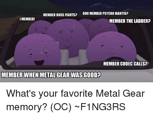 Dank, Psycho, and Metal Gear: OOH MEMBER PSYCHO MANTIS?  MEMBER BOSS FIGHTS?  I MEMBER!  MEMBER THE LADDER?  MEMBER CODEC CALLS  MEMBER WHEN METAL GEAR WASGOOD What's your favorite Metal Gear memory? (OC)  ~F1NG3RS