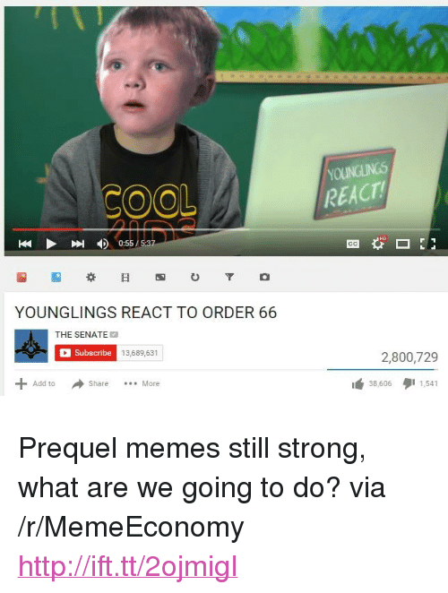 "Memes, Http, and Strong: OOL  REACT  0:55/5:37  YOUNGLINGS REACT TO ORDER 66  THE SENATE  Subscribe  13,689,631  2,800,729  Add to ShareMore  38,606  1,541 <p>Prequel memes still strong, what are we going to do? via /r/MemeEconomy <a href=""http://ift.tt/2ojmigI"">http://ift.tt/2ojmigI</a></p>"