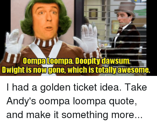Golden Ticket, The Office, and Awesome: Oompa Loompa. Doopity dawsum  Owight is now gone, which is totally awesome.