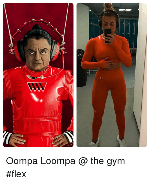 Flexing, Gym, and Oompa Loompa