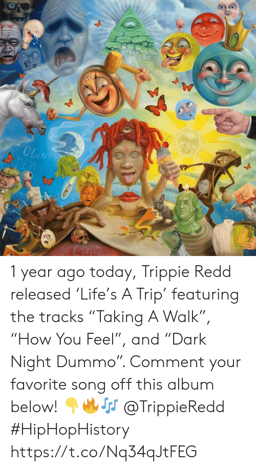 """Today, Song, and Redd: OOMPS  REVENCE 1 year ago today, Trippie Redd released 'Life's A Trip' featuring the tracks """"Taking A Walk"""", """"How You Feel"""", and """"Dark Night Dummo"""". Comment your favorite song off this album below! 👇🔥🎶 @TrippieRedd #HipHopHistory https://t.co/Nq34qJtFEG"""
