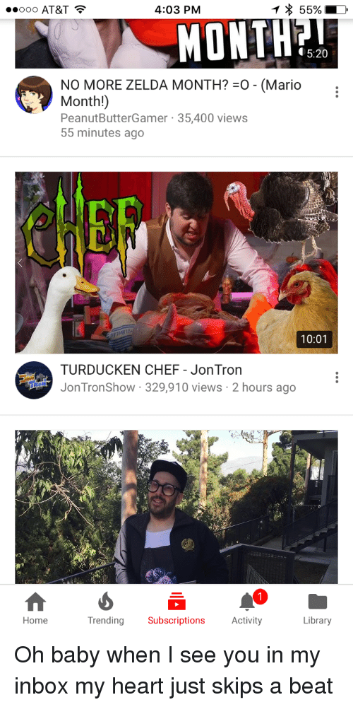 Mario, At&t, and Chef: OOO AT&T  4:03 PM  MONTH?  5:20  NO MORE ZELDA MONTH?-o-(Mario  Month!)  PeanutButterGamer 35,400 views  55 minutes ago  Cf  10:01  TURDUCKEN CHEF - JonTron  JonTronShow 329,910 views 2 hours ago  Home  Trending Subscriptions Activity  Library <p>Oh baby when I see you in my inbox my heart just skips a beat</p>