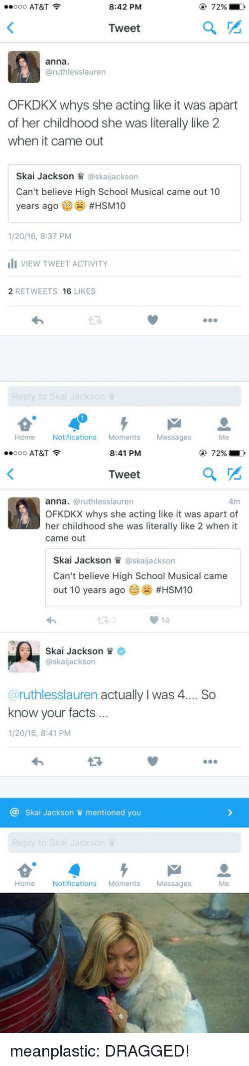 Anna, Facts, and High School Musical: ..ooo AT&T  8:42 PM  72%  Tweet  anna  @ruthlesslauren  OFKDKX whys she acting like it was apart  of her childhood she was literally like 2  when it came out  Skai Jackson W@skaijackson  Can't believe High School Musical came out 10  years ago #HSM10  1/20/16, 8:37 PM  VIEW TWEET ACTIVITY  2 RETWEETS 16 LIKES  13  Home Notifications Moments Messages  Me   ..ooo AT&T  8:41 PM  72%  Tweet  anna. @ruthlesslauren  OFKDKX whys she acting like it was apart of  her childhood she was literally like 2 when it  came out  Skai Jackson @skaijackson  Can't believe High School Musical came  out 10 years ago 60() #HSM10  14  Skai Jackson  @skaijackson  @ruthlesslauren actually I was 4... So  know your facts  1/20/16, 8:41 PM  13  @ Skai Jackson mentioned you  Home Notifications Moments Messages  Me meanplastic:  DRAGGED!