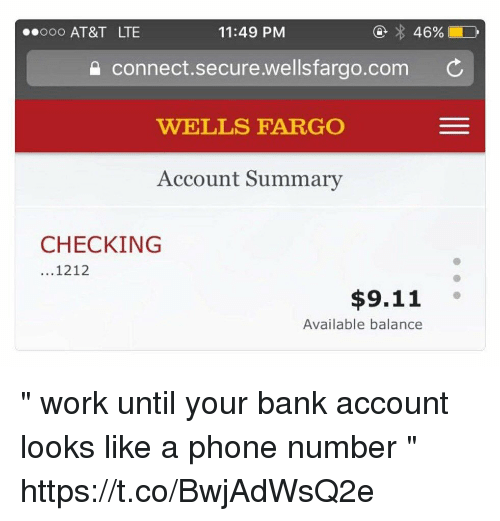 "9/11, Phone, and Work: ooo AT&T LTE  11:49 PM  connect.secure.wellsfargo.com C  WELLS FARGO  Account Summary  CHECKING  ...1212  $9.11  Available balance "" work until your bank account looks like a phone number "" https://t.co/BwjAdWsQ2e"