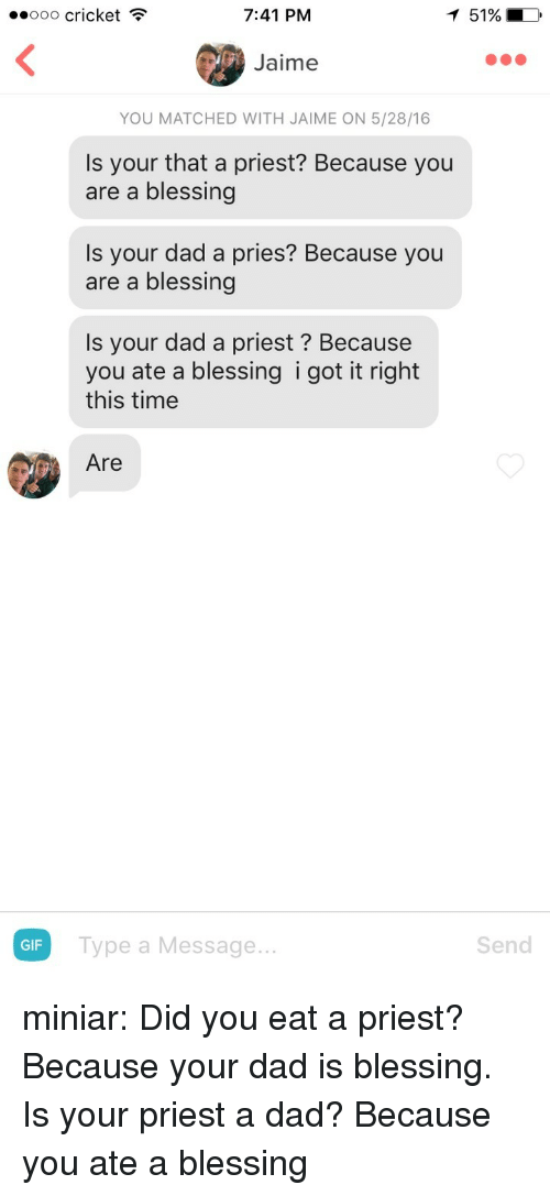 Dad, Gif, and Tumblr: ..ooo cricket  7:41 PM  151%  Jaime  YOU MATCHED WITH JAIME ON 5/28/16  Is your that a priest? Because you  are a blessing  Is your dad a pries? Because you  are a blessing  Is your dad a priest? Because  you ate a blessing i got it right  this time  Are  GIF  Type a Message...  Send miniar:  Did you eat a priest? Because your dad is blessing.   Is your priest a dad? Because you ate a blessing