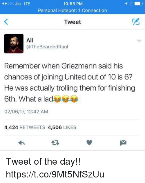 Ali, Memes, and Trolling: ooo Jio LTE  10:55 PM  Personal Hotspot: 1 Connection  Tweet  Ali  @The BeardedRaul  Remember when Griezmann said his  chances of joining United out of 10 is 6?  He was actually trolling them for finishing  6th. What a lad  02/06/17, 12:42 AM  4,424  RETWEETS 4,506  LIKES Tweet of the day!! https://t.co/9Mt5NfSzUu