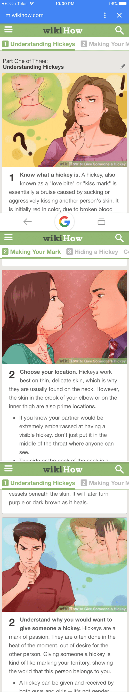"Love, Work, and Best: ooo nTelos  10:00 PM  96%  m.wikihow.com  wikiHow  1 Understanding Hickeys 2 Making Your M  Part One of Three:  Understanding  Hickeys  How to Give Someone a Hickey  Know what a hickey is. A hickey, also  known as a ""love bite"" or ""kiss mark"" is  essentially a bruise caused by sucking or  aggressively kissing another person's skin. It  is initially red in color, due to broken blood   wikiHow  Making Your Mark 3 Hiding a Hickey  เช่ :How to Give Someonea Hickey  2  Choose your location. Hickeys work  best on thin, delicate skin, which is why  they are usually found on the neck. However,  the skin in the crook of your elbow or on the  inner thigh are also prime locations  If you know your partner would be  extremely embarrassed at having a  visible hickey, don't just put it in the  middle of the throat where anyone can  see.   wikiHow  1 Understanding Hickeys 2 Making Your M  vessels beneath the skin. It will later turn  purple or dark brown as it heals.  ow to Give Someone a Hickey  2  Understand why you would want to  give someone a hickey. Hickeys are a  mark of passion. They are often done in the  heat of the moment, out of desire for the  other person. Giving someone a hickey is  kind of like marking your territory, showing  the world that this person belongs to you.  A hickey can be given and received by  hath quys and airls-it's not gendler"