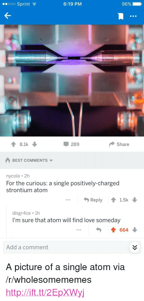 "Love, Best, and Http: ooo Sprint?  6:19 PM  96% 11  8.1k  289  Share  BEST COMMENTS  nycola 2H  For the curious: a single positively-charged  strontium atom  Reply 會1.5k  disgr4ce. 1h  I'm sure that atom will find love someday  勺  Add a comment <p>A picture of a single atom via /r/wholesomememes <a href=""http://ift.tt/2EpXWyj"">http://ift.tt/2EpXWyj</a></p>"